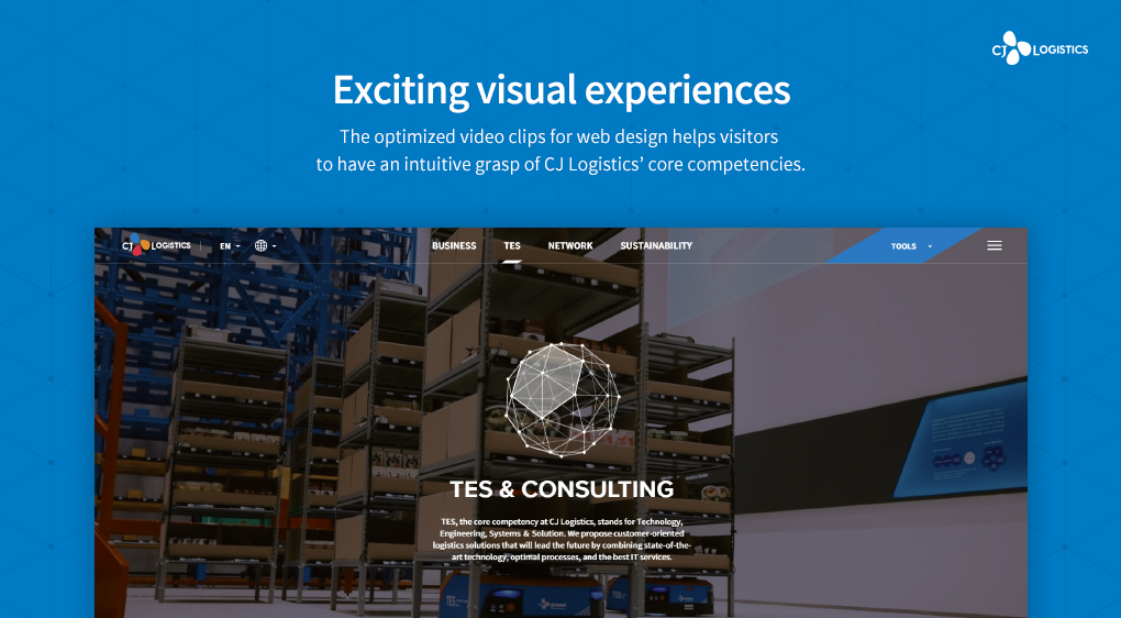 Exciting visual experiences. The optimized video clips for web design helps visitors to have an intuitive grasp of CJ Logistics' core competencies.